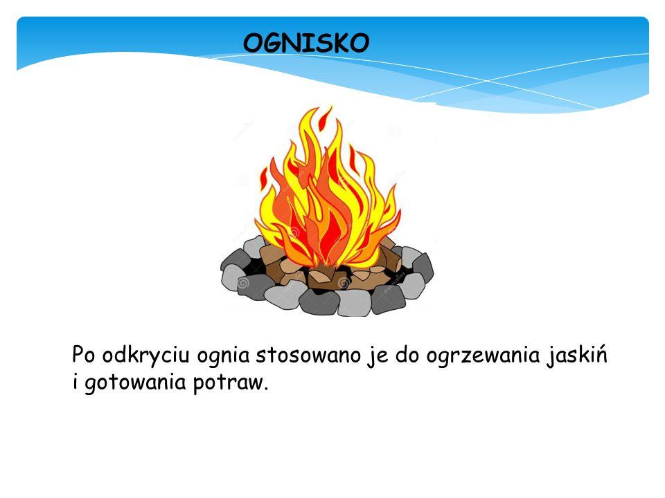 OGNISKO Po odkryciu ognia stosowano je do ogrzewania jaskiń i gotowania potraw.