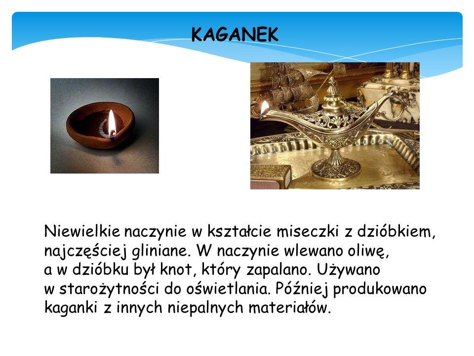 KAGANEK Niewielkie naczynie w kształcie miseczki z dzióbkiem, najczęściej gliniane. W naczynie wlewano oliwę,