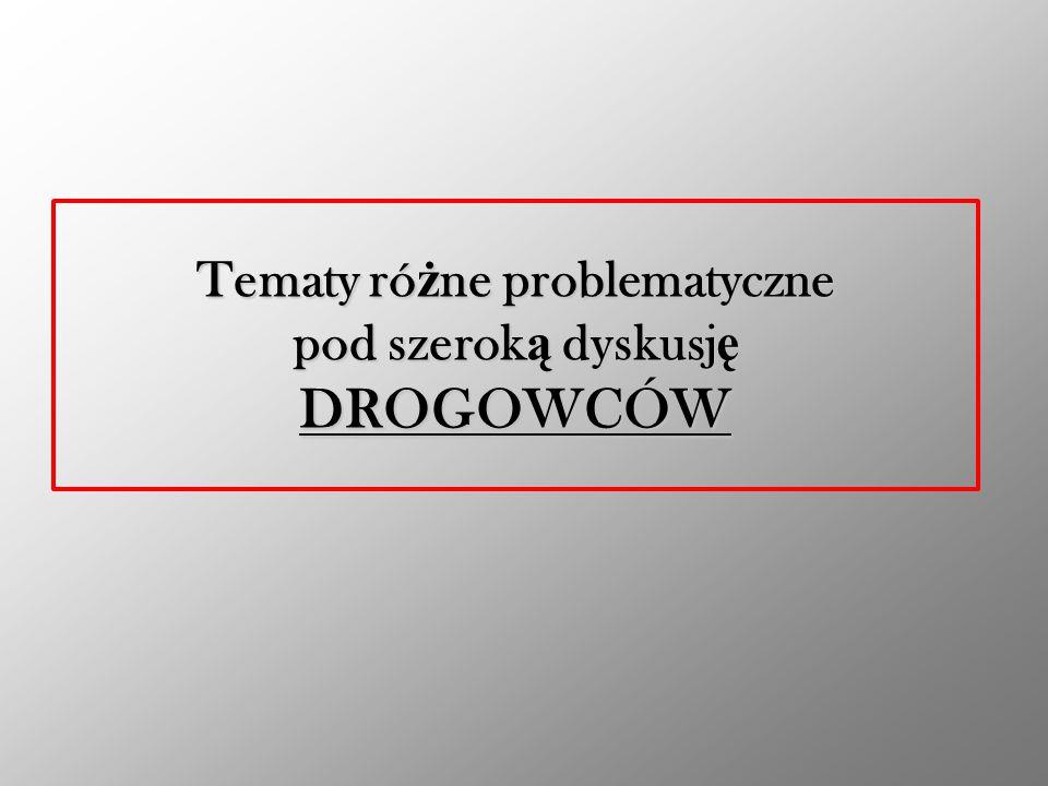 Tematy różne problematyczne pod szeroką dyskusję DROGOWCÓW