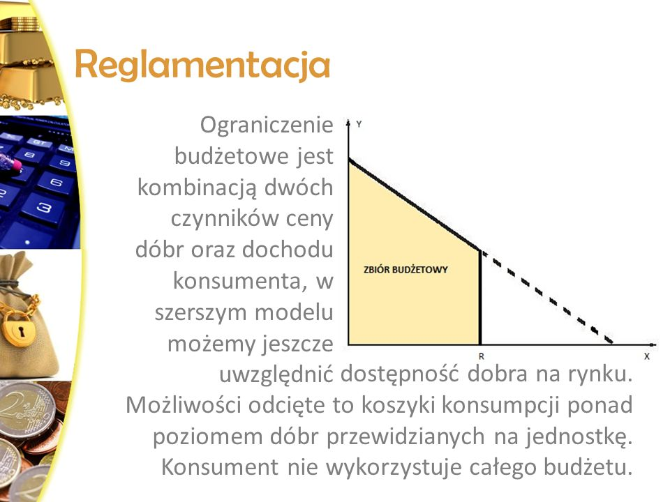 Reglamentacja Ograniczenie budżetowe jest kombinacją dwóch czynników ceny dóbr oraz dochodu konsumenta, w szerszym modelu możemy jeszcze uwzględnić.