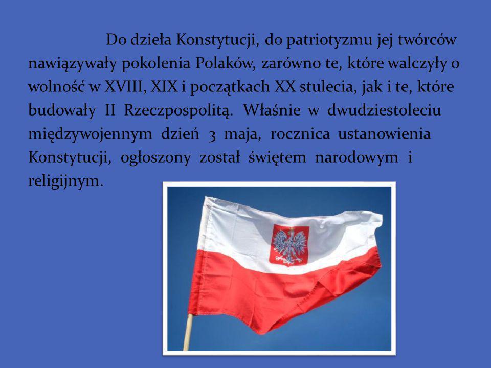 Do dzieła Konstytucji, do patriotyzmu jej twórców nawiązywały pokolenia Polaków, zarówno te, które walczyły o wolność w XVIII, XIX i początkach XX stulecia, jak i te, które budowały II Rzeczpospolitą.