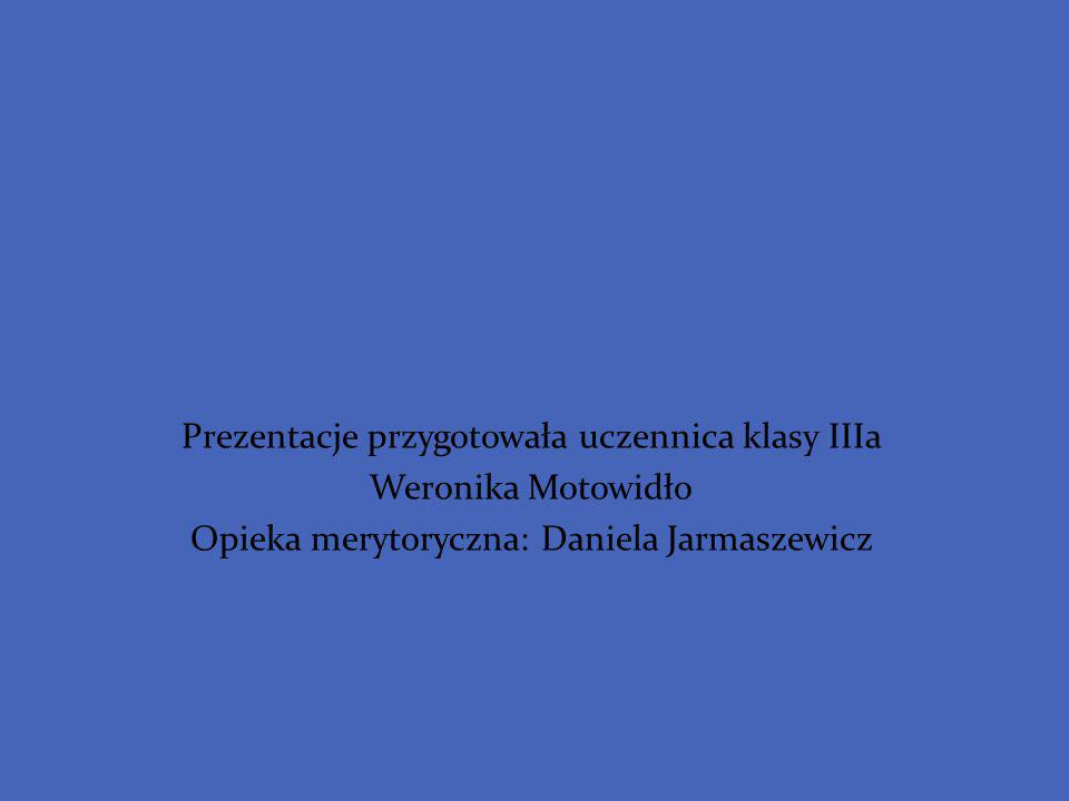 Prezentacje przygotowała uczennica klasy IIIa Weronika Motowidło Opieka merytoryczna: Daniela Jarmaszewicz