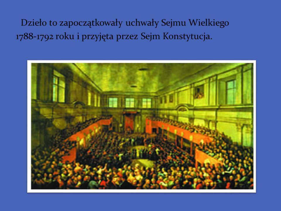 Dzieło to zapoczątkowały uchwały Sejmu Wielkiego 1788-1792 roku i przyjęta przez Sejm Konstytucja.