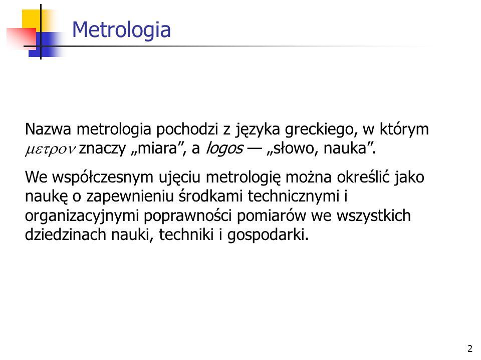 """Metrologia Nazwa metrologia pochodzi z języka greckiego, w którym  znaczy """"miara , a logos — """"słowo, nauka ."""