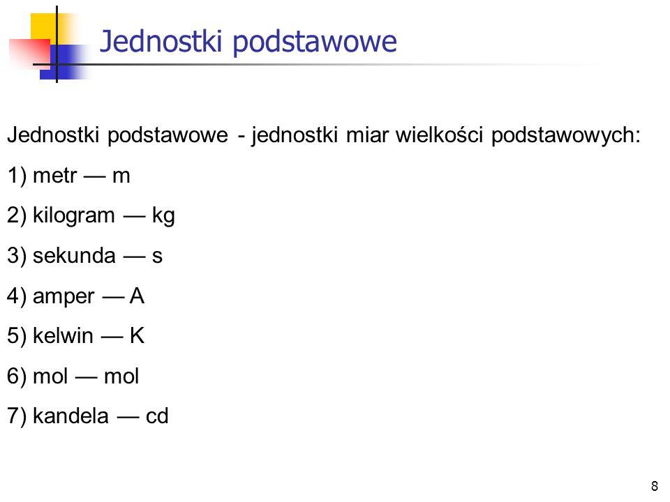 Jednostki podstawowe Jednostki podstawowe - jednostki miar wielkości podstawowych: 1) metr — m. 2) kilogram — kg.