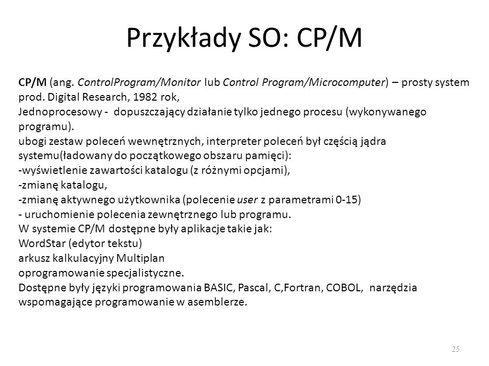 Przykłady SO: CP/M CP/M (ang. ControlProgram/Monitor lub Control Program/Microcomputer) – prosty system prod. Digital Research, 1982 rok,