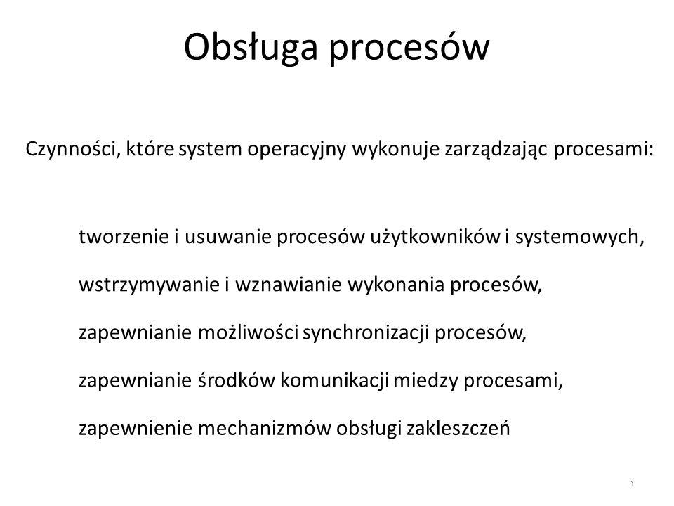 Obsługa procesów Czynności, które system operacyjny wykonuje zarządzając procesami: tworzenie i usuwanie procesów użytkowników i systemowych,