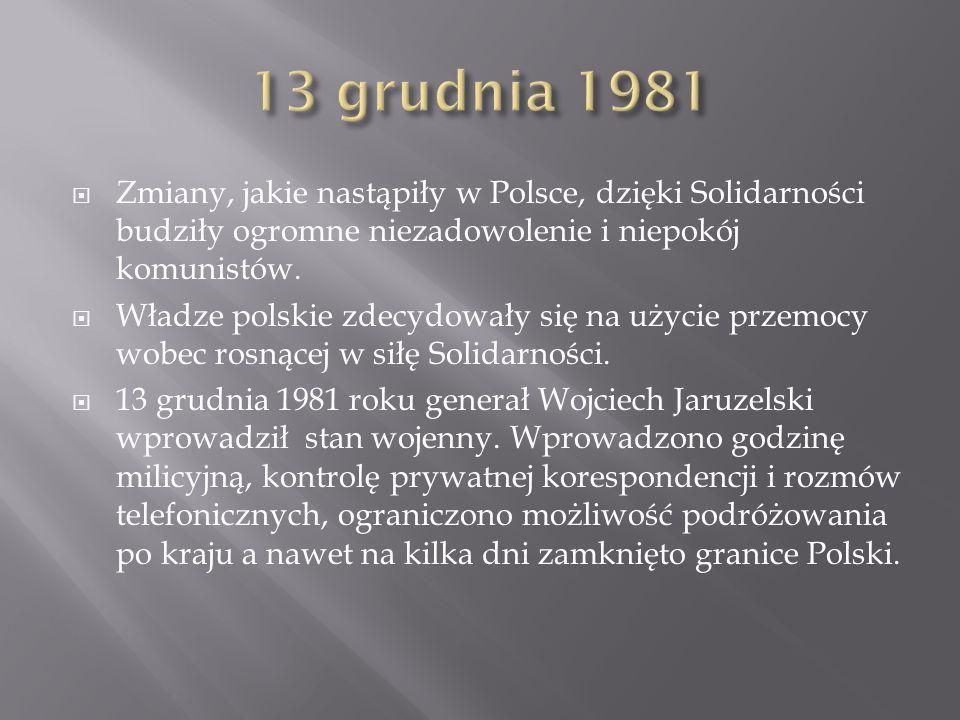 13 grudnia 1981 Zmiany, jakie nastąpiły w Polsce, dzięki Solidarności budziły ogromne niezadowolenie i niepokój komunistów.