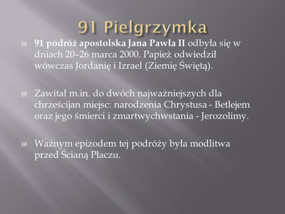 91 Pielgrzymka 91 podróż apostolska Jana Pawła II odbyła się w dniach 20–26 marca 2000. Papież odwiedził wówczas Jordanię i Izrael (Ziemię Świętą).