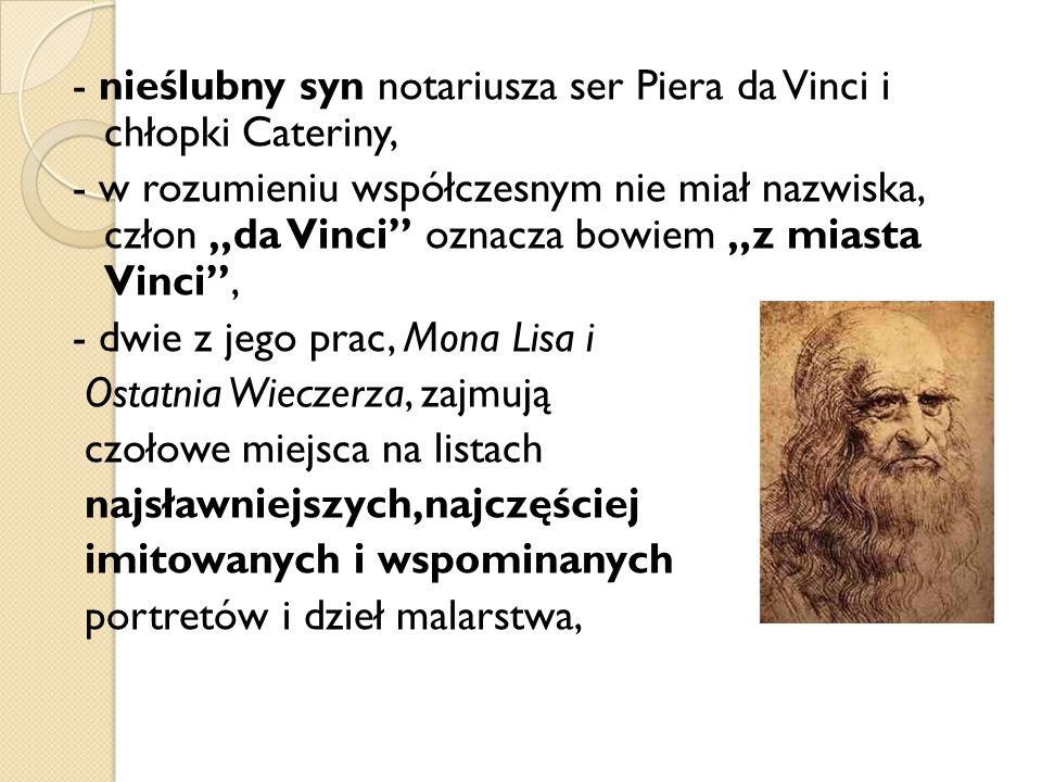 """- nieślubny syn notariusza ser Piera da Vinci i chłopki Cateriny, - w rozumieniu współczesnym nie miał nazwiska, człon """"da Vinci oznacza bowiem """"z miasta Vinci , - dwie z jego prac, Mona Lisa i Ostatnia Wieczerza, zajmują czołowe miejsca na listach najsławniejszych,najczęściej imitowanych i wspominanych portretów i dzieł malarstwa,"""