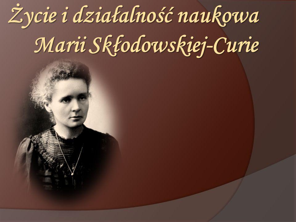 Życie i działalność naukowa Marii Skłodowskiej-Curie