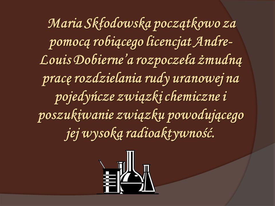 Maria Skłodowska początkowo za pomocą robiącego licencjat Andre- Louis Dobierne'a rozpoczeła żmudną pracę rozdzielania rudy uranowej na pojedyńcze związki chemiczne i poszukiwanie związku powodującego jej wysoką radioaktywność.