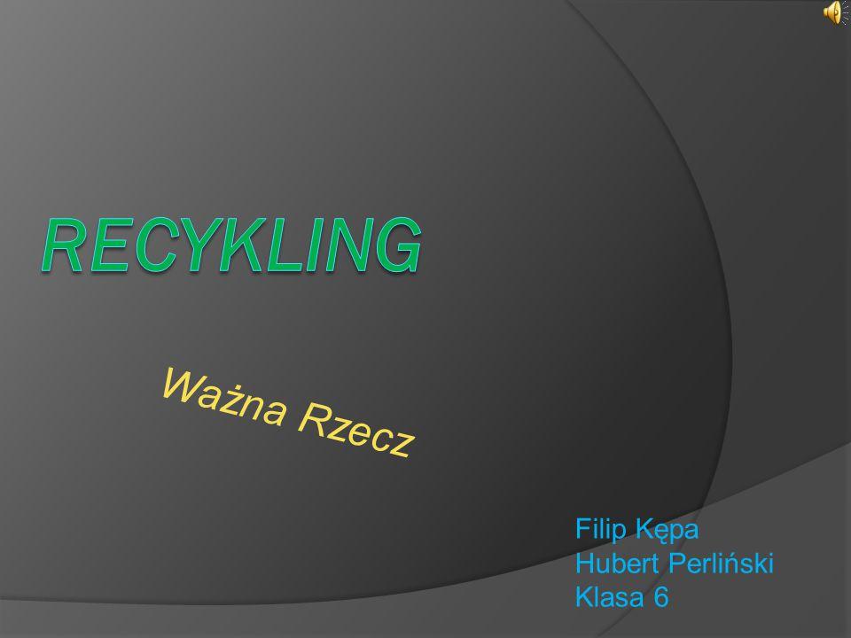 Recykling Ważna Rzecz Filip Kępa Hubert Perliński Klasa 6
