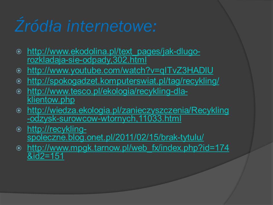 Źródła internetowe: http://www.ekodolina.pl/text_pages/jak-dlugo-rozkladaja-sie-odpady,302.html. http://www.youtube.com/watch v=qITvZ3HADlU.