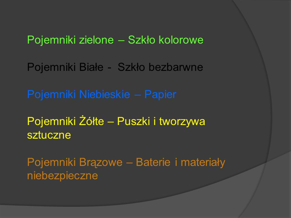 Pojemniki zielone – Szkło kolorowe Pojemniki Białe - Szkło bezbarwne Pojemniki Niebieskie – Papier Pojemniki Żółte – Puszki i tworzywa sztuczne Pojemniki Brązowe – Baterie i materiały niebezpieczne