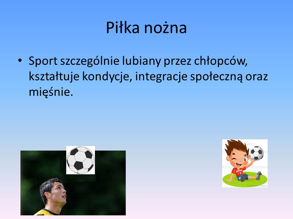 Piłka nożna Sport szczególnie lubiany przez chłopców, kształtuje kondycje, integracje społeczną oraz mięśnie.