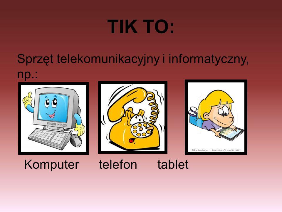 TIK TO: Sprzęt telekomunikacyjny i informatyczny, np.: Komputer telefon tablet
