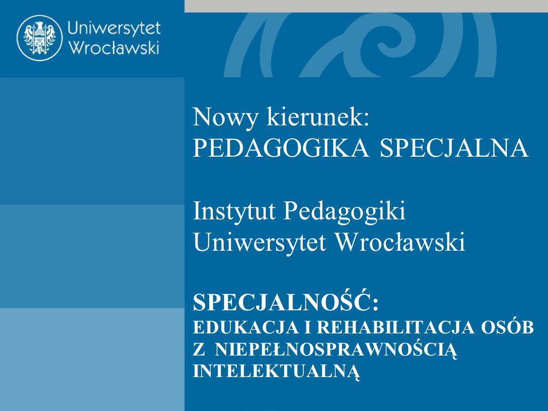 Nowy kierunek: PEDAGOGIKA SPECJALNA Instytut Pedagogiki Uniwersytet Wrocławski SPECJALNOŚĆ: EDUKACJA I REHABILITACJA OSÓB Z NIEPEŁNOSPRAWNOŚCIĄ INTELEKTUALNĄ