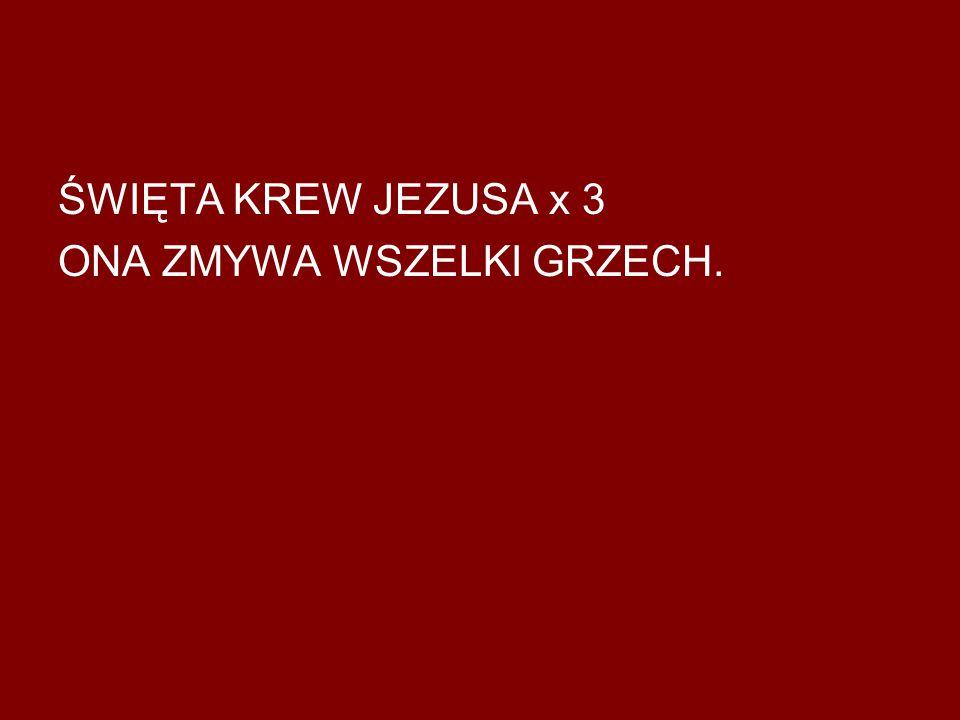 ŚWIĘTA KREW JEZUSA x 3 ONA ZMYWA WSZELKI GRZECH.