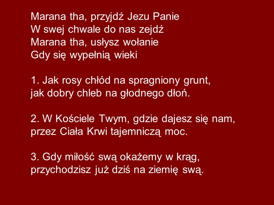 Marana tha, przyjdź Jezu Panie W swej chwale do nas zejdź Marana tha, usłysz wołanie Gdy się wypełnią wieki 1.
