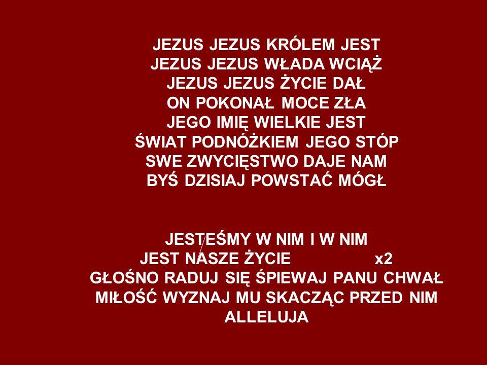 JEZUS JEZUS KRÓLEM JEST JEZUS JEZUS WŁADA WCIĄŻ JEZUS JEZUS ŻYCIE DAŁ ON POKONAŁ MOCE ZŁA JEGO IMIĘ WIELKIE JEST ŚWIAT PODNÓŻKIEM JEGO STÓP SWE ZWYCIĘSTWO DAJE NAM BYŚ DZISIAJ POWSTAĆ MÓGŁ JESTEŚMY W NIM I W NIM JEST NASZE ŻYCIE x2 GŁOŚNO RADUJ SIĘ ŚPIEWAJ PANU CHWAŁ MIŁOŚĆ WYZNAJ MU SKACZĄC PRZED NIM ALLELUJA