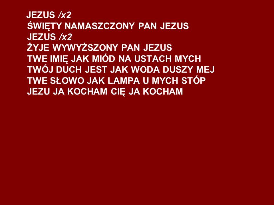 JEZUS /x2 ŚWIĘTY NAMASZCZONY PAN JEZUS JEZUS /x2 ŻYJE WYWYŻSZONY PAN JEZUS TWE IMIĘ JAK MIÓD NA USTACH MYCH TWÓJ DUCH JEST JAK WODA DUSZY MEJ TWE SŁOWO JAK LAMPA U MYCH STÓP JEZU JA KOCHAM CIĘ JA KOCHAM
