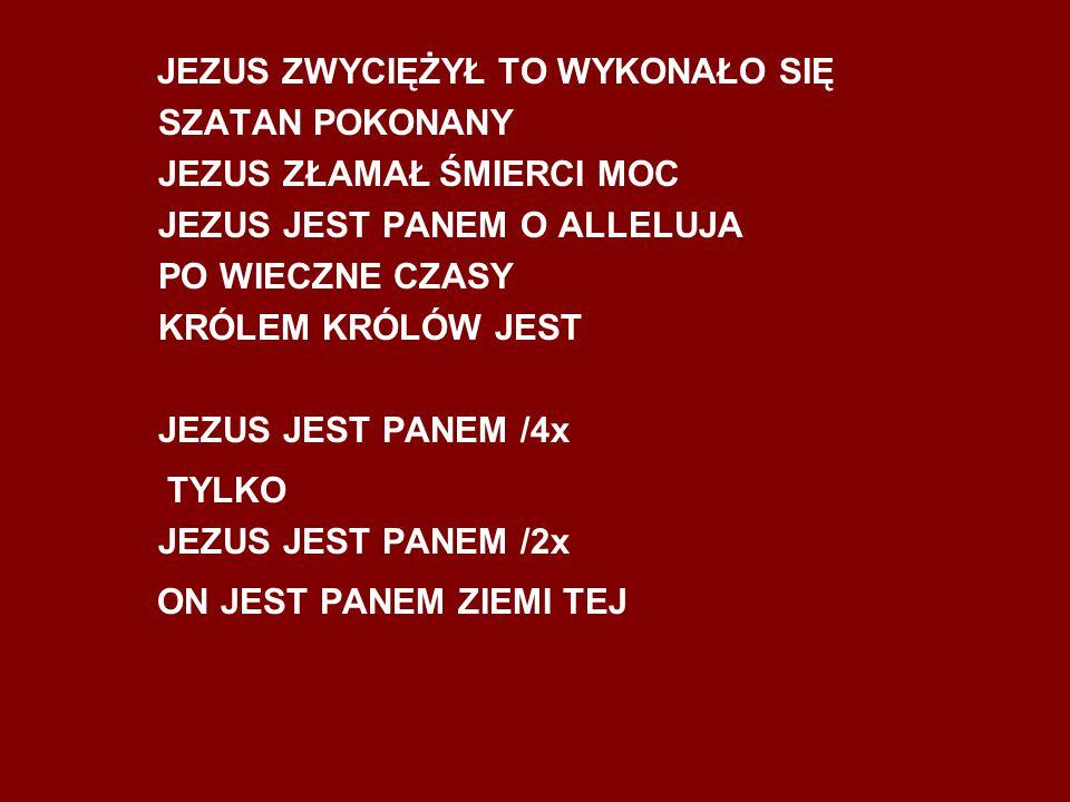 JEZUS ZWYCIĘŻYŁ TO WYKONAŁO SIĘ SZATAN POKONANY JEZUS ZŁAMAŁ ŚMIERCI MOC JEZUS JEST PANEM O ALLELUJA PO WIECZNE CZASY KRÓLEM KRÓLÓW JEST JEZUS JEST PANEM /4x