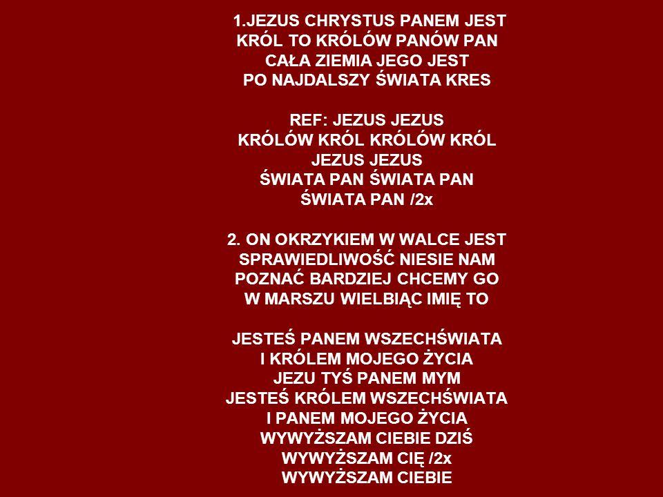 1.JEZUS CHRYSTUS PANEM JEST KRÓL TO KRÓLÓW PANÓW PAN CAŁA ZIEMIA JEGO JEST PO NAJDALSZY ŚWIATA KRES REF: JEZUS JEZUS KRÓLÓW KRÓL KRÓLÓW KRÓL JEZUS JEZUS ŚWIATA PAN ŚWIATA PAN ŚWIATA PAN /2x 2.
