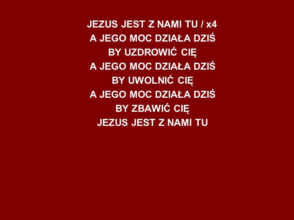 JEZUS JEST Z NAMI TU / x4 A JEGO MOC DZIAŁA DZIŚ BY UZDROWIĆ CIĘ A JEGO MOC DZIAŁA DZIŚ BY UWOLNIĆ CIĘ A JEGO MOC DZIAŁA DZIŚ BY ZBAWIĆ CIĘ JEZUS JEST Z NAMI TU