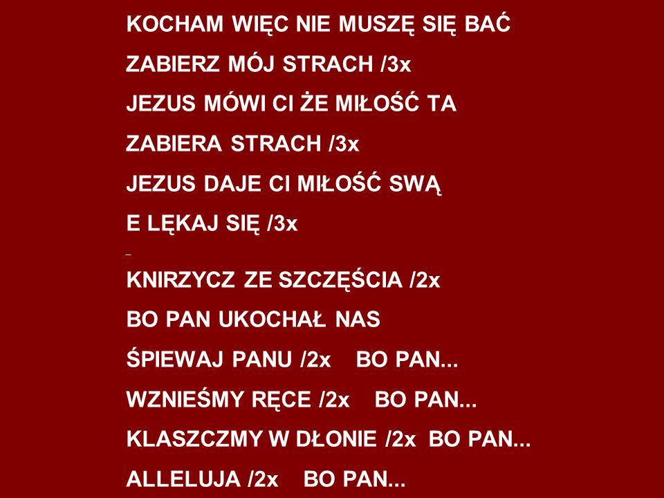 KOCHAM WIĘC NIE MUSZĘ SIĘ BAĆ ZABIERZ MÓJ STRACH /3x JEZUS MÓWI Cl ŻE MIŁOŚĆ TA ZABIERA STRACH /3x JEZUS DAJE Cl MIŁOŚĆ SWĄ E LĘKAJ SIĘ /3x _ KNIRZYCZ ZE SZCZĘŚCIA /2x BO PAN UKOCHAŁ NAS ŚPIEWAJ PANU /2x BO PAN...