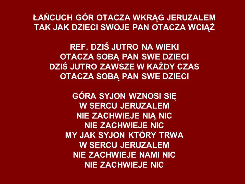 ŁAŃCUCH GÓR OTACZA WKRĄG JERUZALEM TAK JAK DZIECI SWOJE PAN OTACZA WCIĄŻ REF.