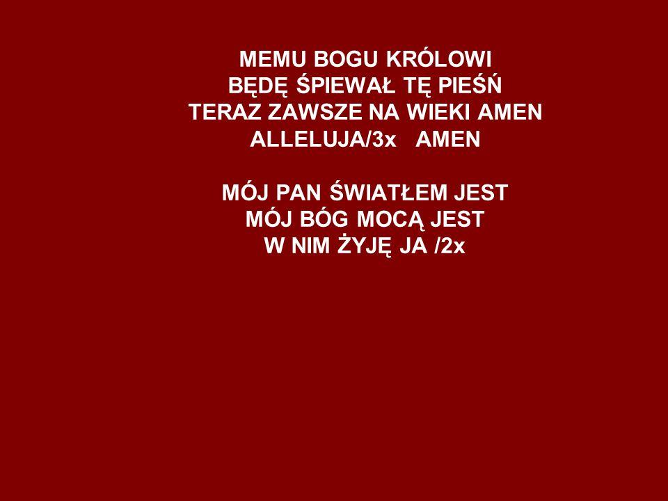MEMU BOGU KRÓLOWI BĘDĘ ŚPIEWAŁ TĘ PIEŚŃ TERAZ ZAWSZE NA WIEKI AMEN ALLELUJA/3x AMEN MÓJ PAN ŚWIATŁEM JEST MÓJ BÓG MOCĄ JEST W NIM ŻYJĘ JA /2x