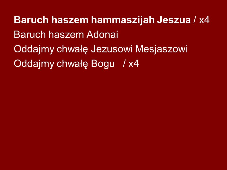 Baruch haszem hammaszijah Jeszua / x4 Baruch haszem Adonai Oddajmy chwałę Jezusowi Mesjaszowi Oddajmy chwałę Bogu / x4