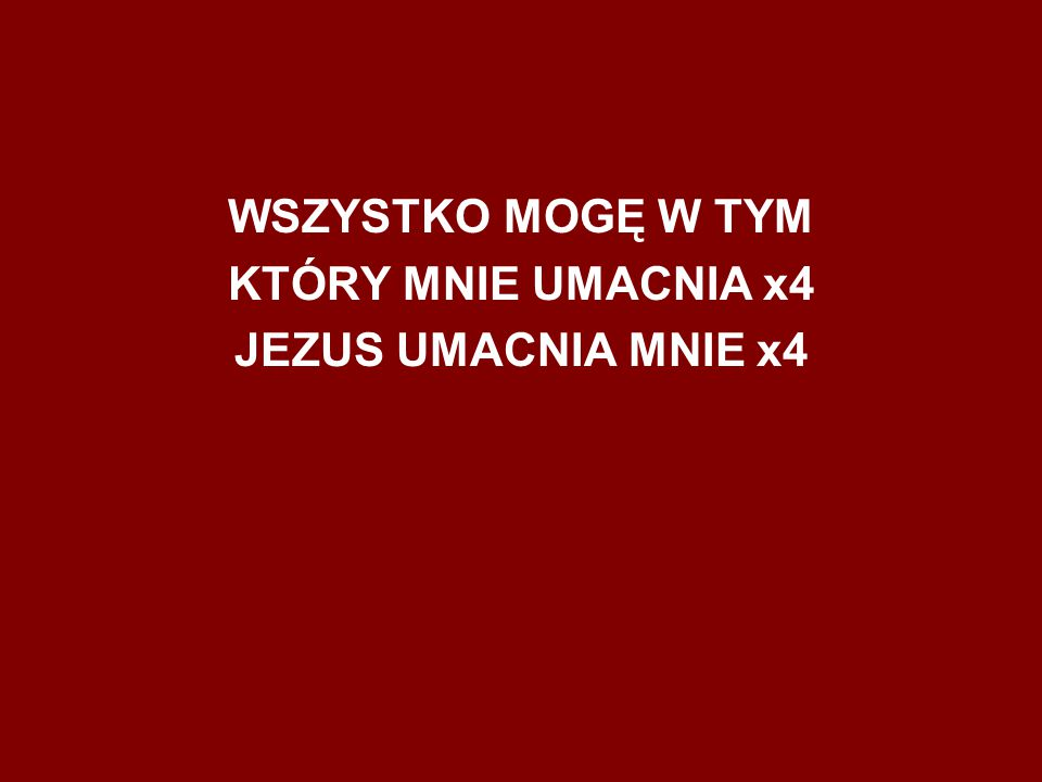 WSZYSTKO MOGĘ W TYM KTÓRY MNIE UMACNIA x4 JEZUS UMACNIA MNIE x4