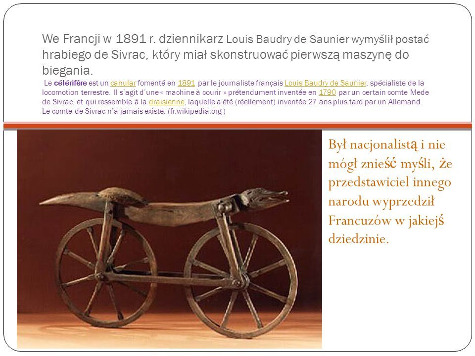 We Francji w 1891 r. dziennikarz Louis Baudry de Saunier wymyślił postać hrabiego de Sivrac, który miał skonstruować pierwszą maszynę do biegania. Le célérifère est un canular fomenté en 1891 par le journaliste français Louis Baudry de Saunier, spécialiste de la locomotion terrestre. Il s'agit d'une « machine à courir » prétendument inventée en 1790 par un certain comte Mede de Sivrac, et qui ressemble à la draisienne, laquelle a été (réellement) inventée 27 ans plus tard par un Allemand. Le comte de Sivrac n'a jamais existé. (fr.wikipedia.org )