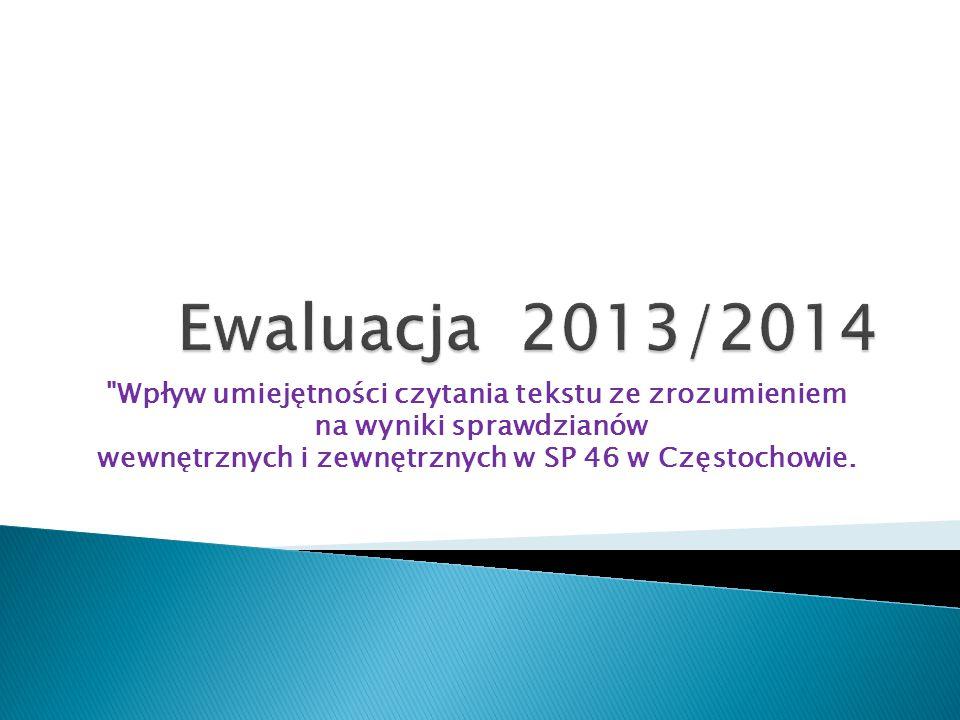 Ewaluacja 2013/2014 Wpływ umiejętności czytania tekstu ze zrozumieniem. na wyniki sprawdzianów.