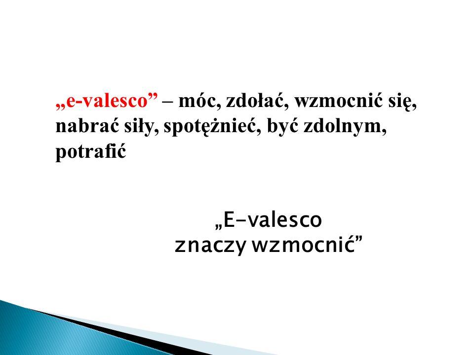 """""""e-valesco – móc, zdołać, wzmocnić się, nabrać siły, spotężnieć, być zdolnym, potrafić"""