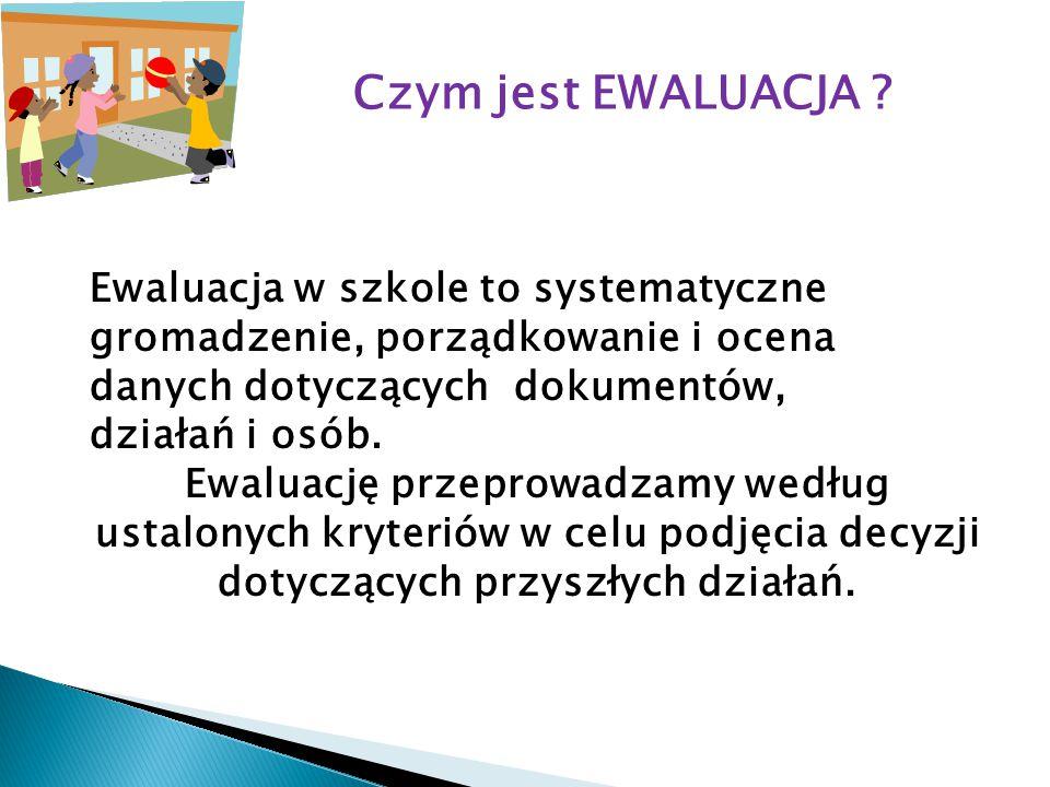 Czym jest EWALUACJA Ewaluacja w szkole to systematyczne gromadzenie, porządkowanie i ocena danych dotyczących dokumentów,