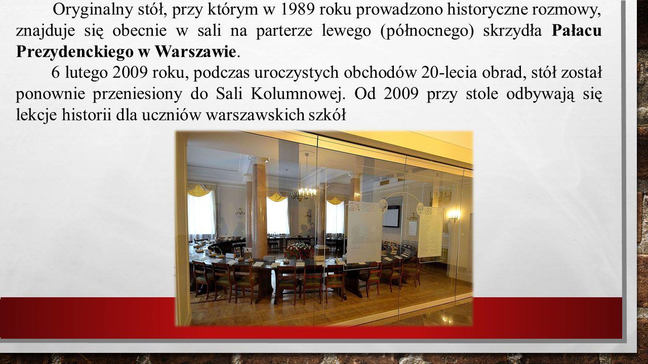 Oryginalny stół, przy którym w 1989 roku prowadzono historyczne rozmowy, znajduje się obecnie w sali na parterze lewego (północnego) skrzydła Pałacu Prezydenckiego w Warszawie.