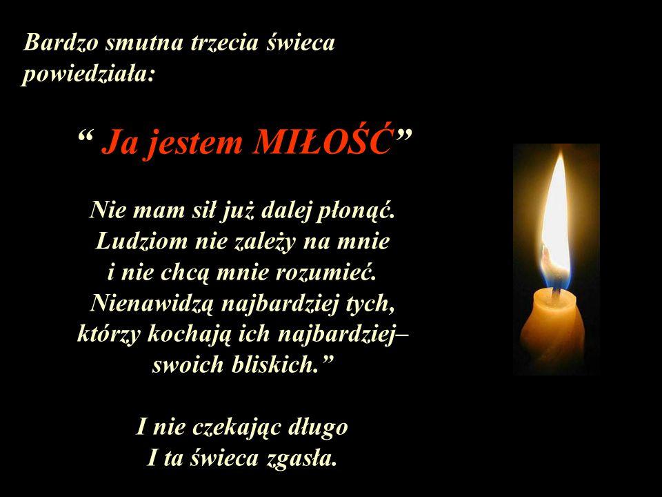 Ja jestem MIŁOŚĆ Bardzo smutna trzecia świeca powiedziała:
