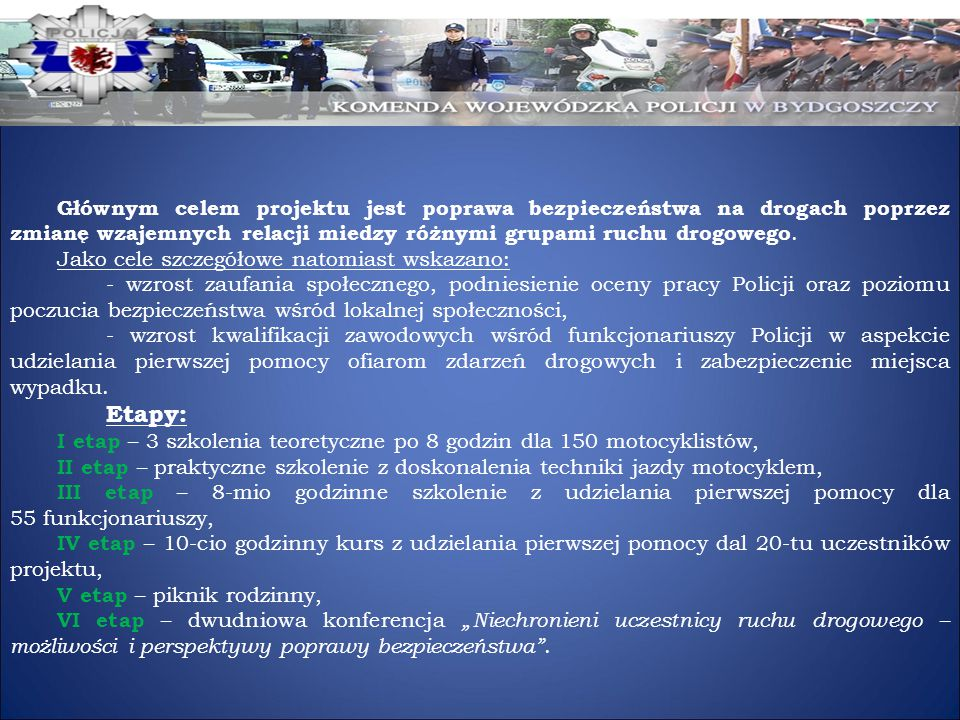 Głównym celem projektu jest poprawa bezpieczeństwa na drogach poprzez zmianę wzajemnych relacji miedzy różnymi grupami ruchu drogowego.