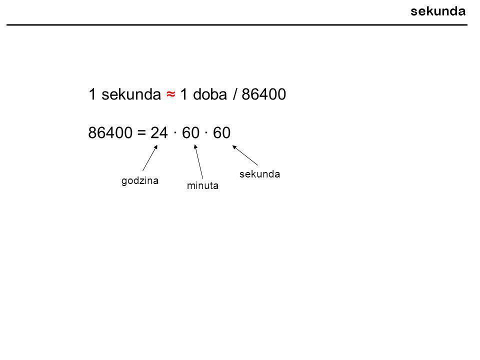 1 sekunda ≈ 1 doba / 86400 86400 = 24 · 60 · 60 sekunda sekunda