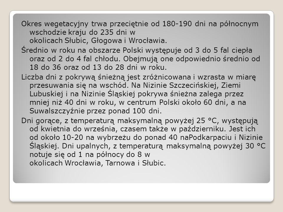 Okres wegetacyjny trwa przeciętnie od 180-190 dni na północnym wschodzie kraju do 235 dni w okolicach Słubic, Głogowa i Wrocławia.