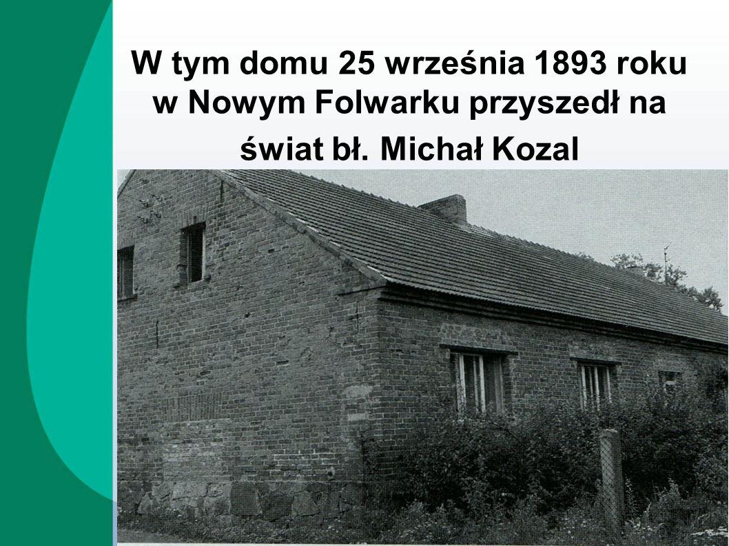 W tym domu 25 września 1893 roku w Nowym Folwarku przyszedł na świat bł. Michał Kozal