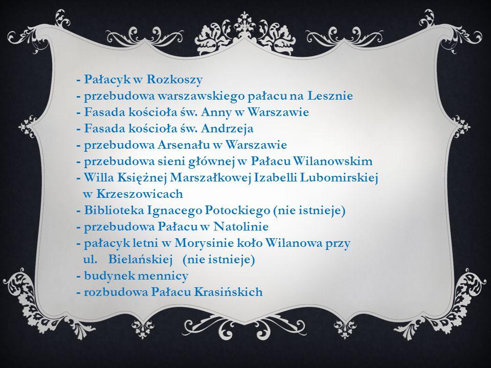 - Pałacyk w Rozkoszy - przebudowa warszawskiego pałacu na Lesznie. - Fasada kościoła św. Anny w Warszawie.