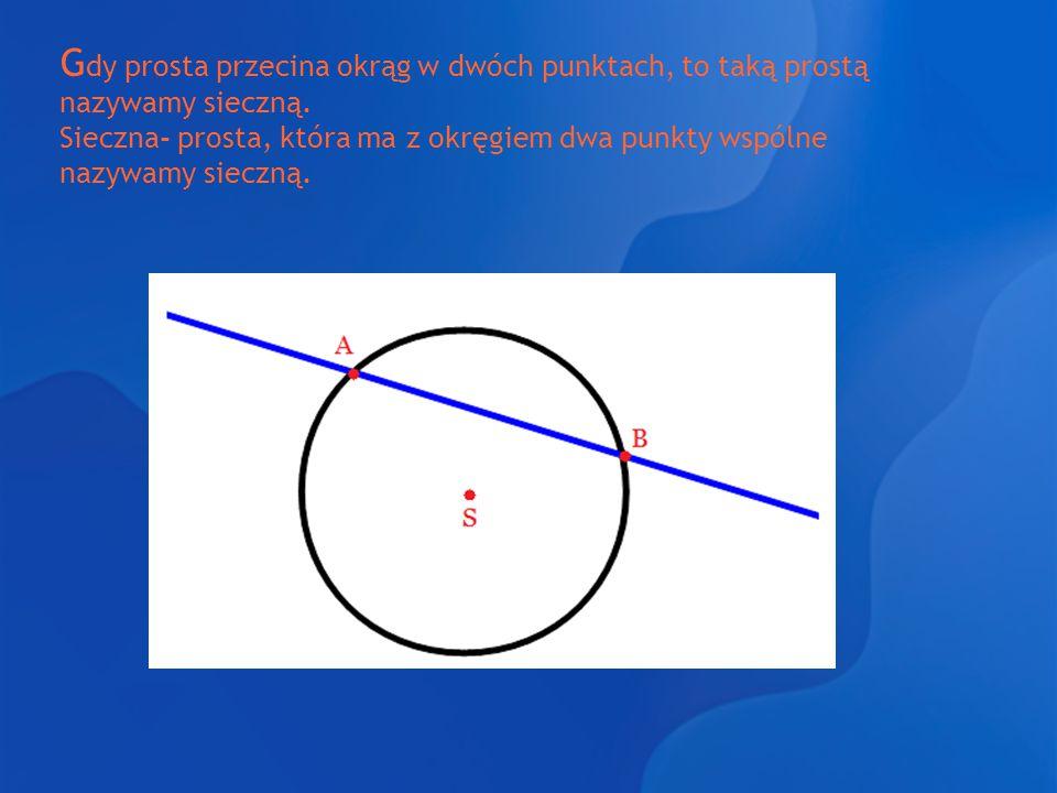 Gdy prosta przecina okrąg w dwóch punktach, to taką prostą nazywamy sieczną.