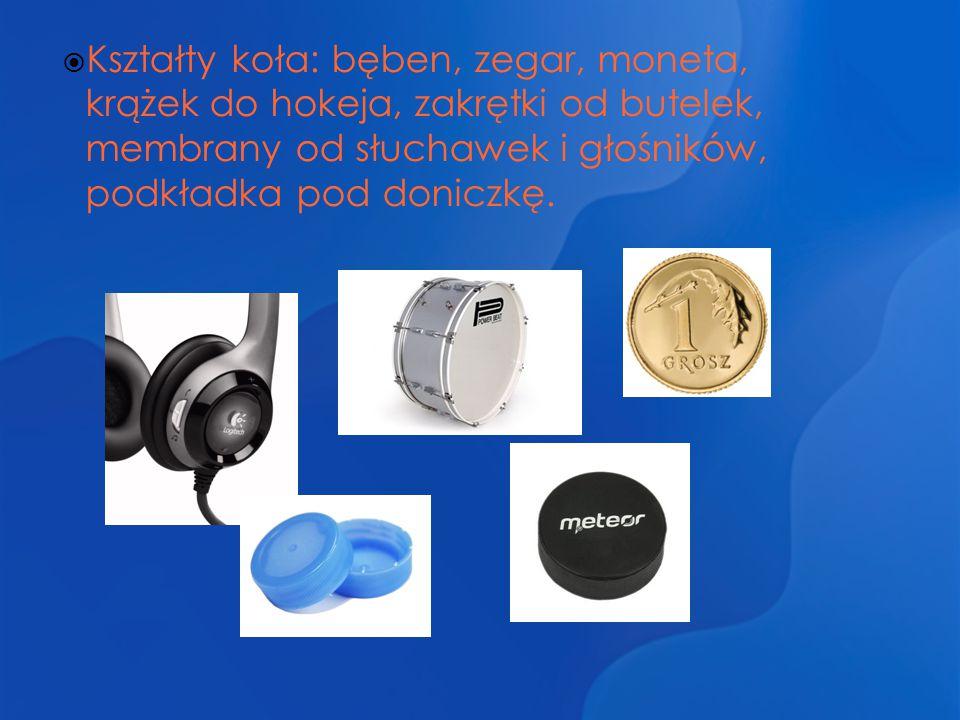 Kształty koła: bęben, zegar, moneta, krążek do hokeja, zakrętki od butelek, membrany od słuchawek i głośników, podkładka pod doniczkę.
