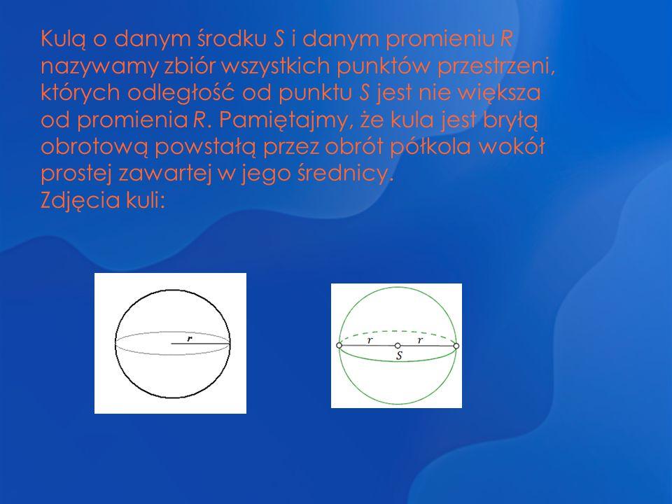 Kulą o danym środku S i danym promieniu R nazywamy zbiór wszystkich punktów przestrzeni, których odległość od punktu S jest nie większa od promienia R. Pamiętajmy, że kula jest bryłą obrotową powstałą przez obrót półkola wokół prostej zawartej w jego średnicy.