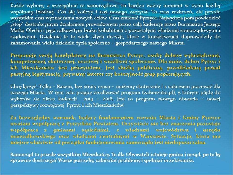 """Każde wybory, a szczególnie te samorządowe, to bardzo ważny moment w życiu każdej wspólnoty lokalnej. Coś się kończy i coś nowego zaczyna. To czas rozliczeń, ale przede wszystkim czas wyznaczania nowych celów. Czas zmienić Pyrzyce. Najwyższa pora powiedzieć """"stop destrukcyjnym działaniom prowadzonym przez całą kadencję przez Burmistrza Jerzego Marka Olecha i jego całkowitym braku kohabitacji z pozostałymi władzami samorządowymi i rządowymi. Działania te to wiele złych decyzji, które w konsekwencji doprowadziły do zahamowania wielu dziedzin życia społeczno – gospodarczego naszego Miasta."""