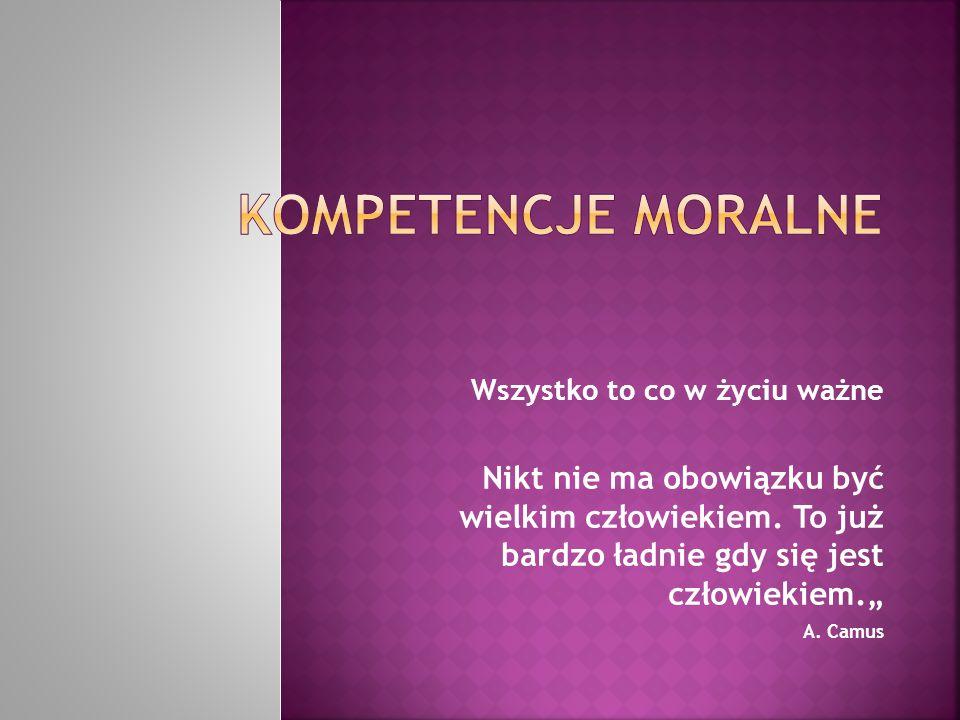 """Kompetencje Moralne Wszystko to co w życiu ważne. Nikt nie ma obowiązku być wielkim człowiekiem. To już bardzo ładnie gdy się jest człowiekiem."""""""